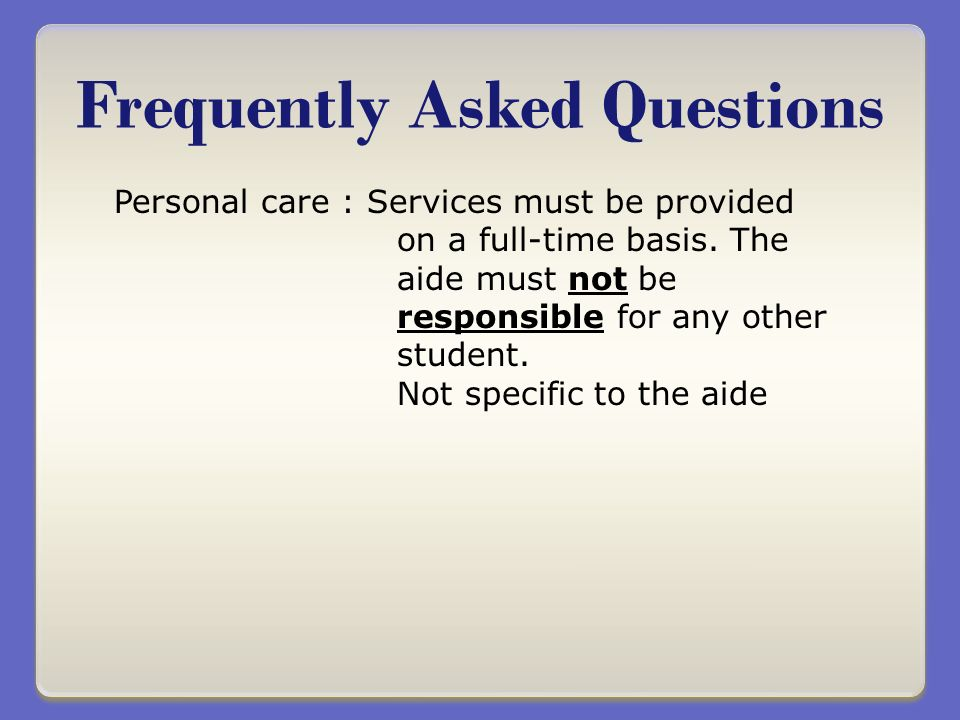 Frequently Asked Questions Personal care : Services must be provided on a full-time basis.