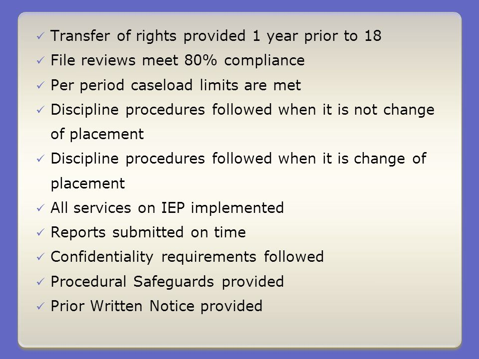 Transfer of rights provided 1 year prior to 18 File reviews meet 80% compliance Per period caseload limits are met Discipline procedures followed when it is not change of placement Discipline procedures followed when it is change of placement All services on IEP implemented Reports submitted on time Confidentiality requirements followed Procedural Safeguards provided Prior Written Notice provided