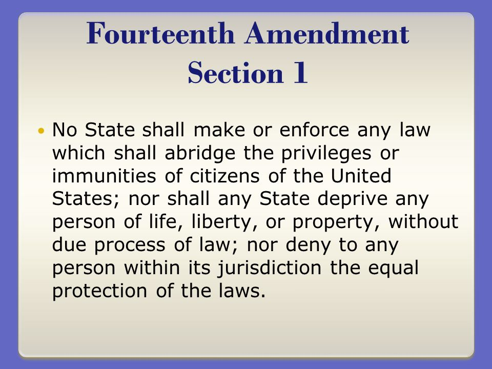 No State shall make or enforce any law which shall abridge the privileges or immunities of citizens of the United States; nor shall any State deprive any person of life, liberty, or property, without due process of law; nor deny to any person within its jurisdiction the equal protection of the laws.
