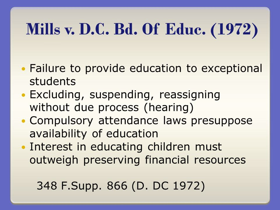 Failure to provide education to exceptional students Excluding, suspending, reassigning without due process (hearing) Compulsory attendance laws presuppose availability of education Interest in educating children must outweigh preserving financial resources 348 F.Supp.