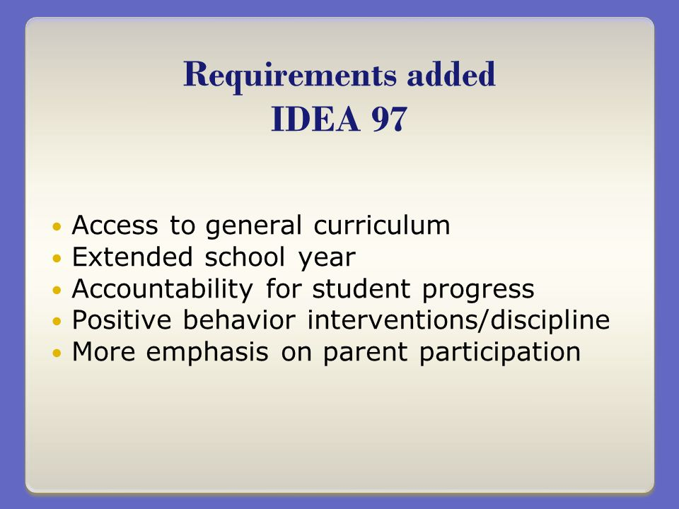 Access to general curriculum Extended school year Accountability for student progress Positive behavior interventions/discipline More emphasis on parent participation Requirements added IDEA 97