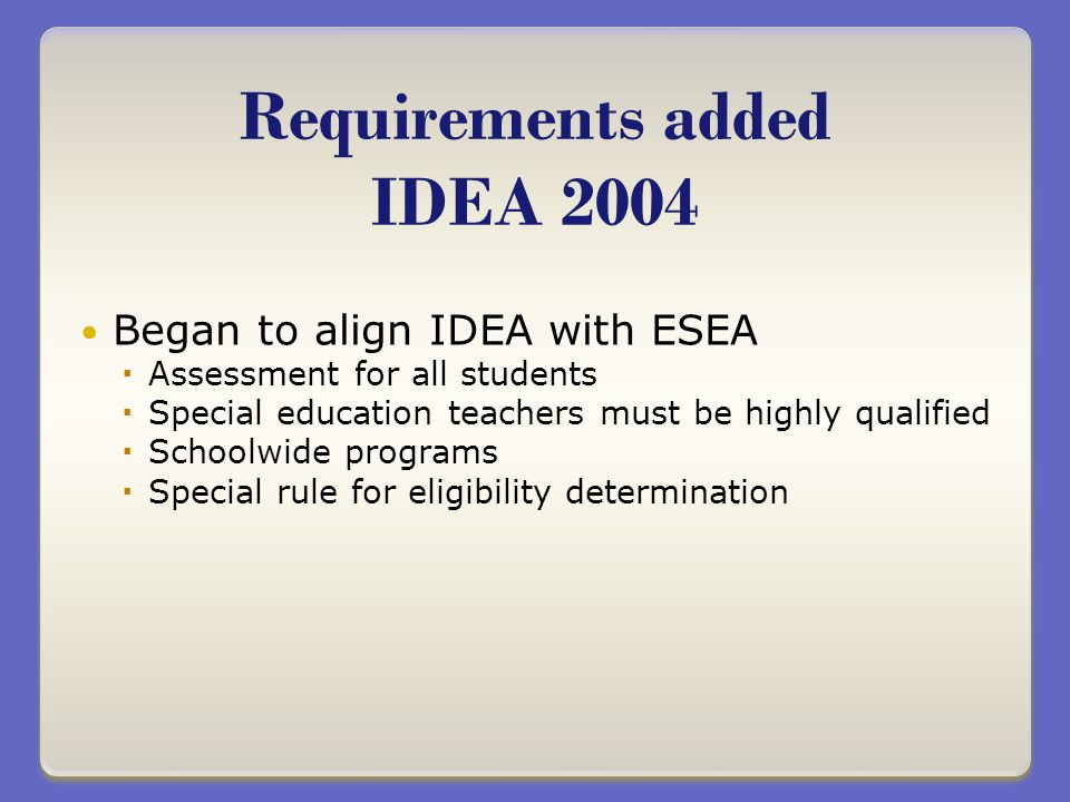 Began to align IDEA with ESEA Assessment for all students Special education teachers must be highly qualified Schoolwide programs Special rule for eligibility determination Requirements added IDEA 2004