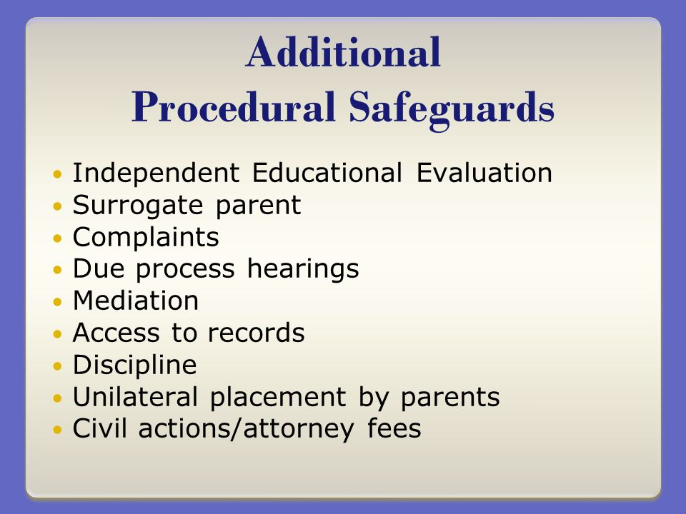 Independent Educational Evaluation Surrogate parent Complaints Due process hearings Mediation Access to records Discipline Unilateral placement by parents Civil actions/attorney fees Additional Procedural Safeguards