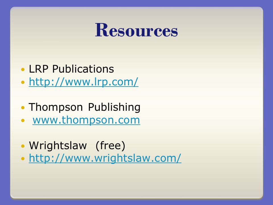 LRP Publications http://www.lrp.com/ Thompson Publishing www.thompson.com Wrightslaw (free) http://www.wrightslaw.com/ Resources