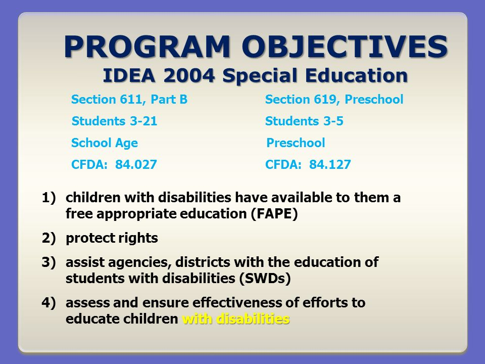 PROGRAM OBJECTIVES IDEA 2004 Special Education Section 611, Part BSection 619, Preschool Students 3-21Students 3-5 School Age Preschool CFDA: 84.027CFDA: 84.127 1)children with disabilities have available to them a free appropriate education (FAPE) 2)protect rights 3)assist agencies, districts with the education of students with disabilities (SWDs) with disabilities 4)assess and ensure effectiveness of efforts to educate children with disabilities