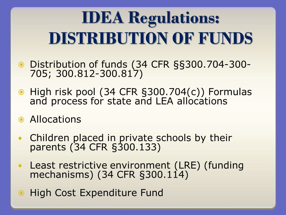 IDEA Regulations: DISTRIBUTION OF FUNDS Distribution of funds (34 CFR §§300.704-300- 705; 300.812-300.817) High risk pool (34 CFR §300.704(c)) Formulas and process for state and LEA allocations Allocations Children placed in private schools by their parents (34 CFR §300.133) Least restrictive environment (LRE) (funding mechanisms) (34 CFR §300.114) High Cost Expenditure Fund