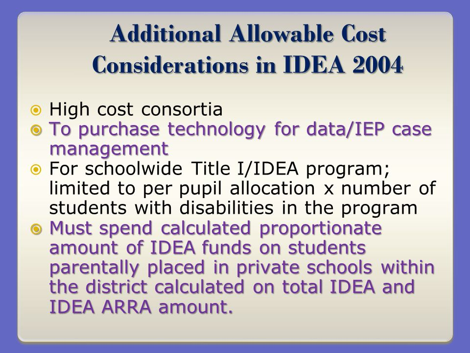 Additional Allowable Cost Considerations in IDEA 2004 High cost consortia To purchase technology for data/IEP case management To purchase technology for data/IEP case management For schoolwide Title I/IDEA program; limited to per pupil allocation x number of students with disabilities in the program Must spend calculated proportionate amount of IDEA funds on students parentally placed in private schools within the district calculated on total IDEA and IDEA ARRA amount.