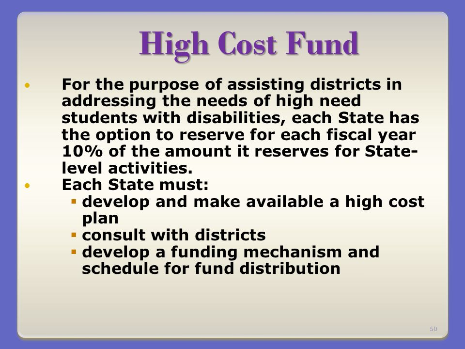 High Cost Fund For the purpose of assisting districts in addressing the needs of high need students with disabilities, each State has the option to reserve for each fiscal year 10% of the amount it reserves for State- level activities.