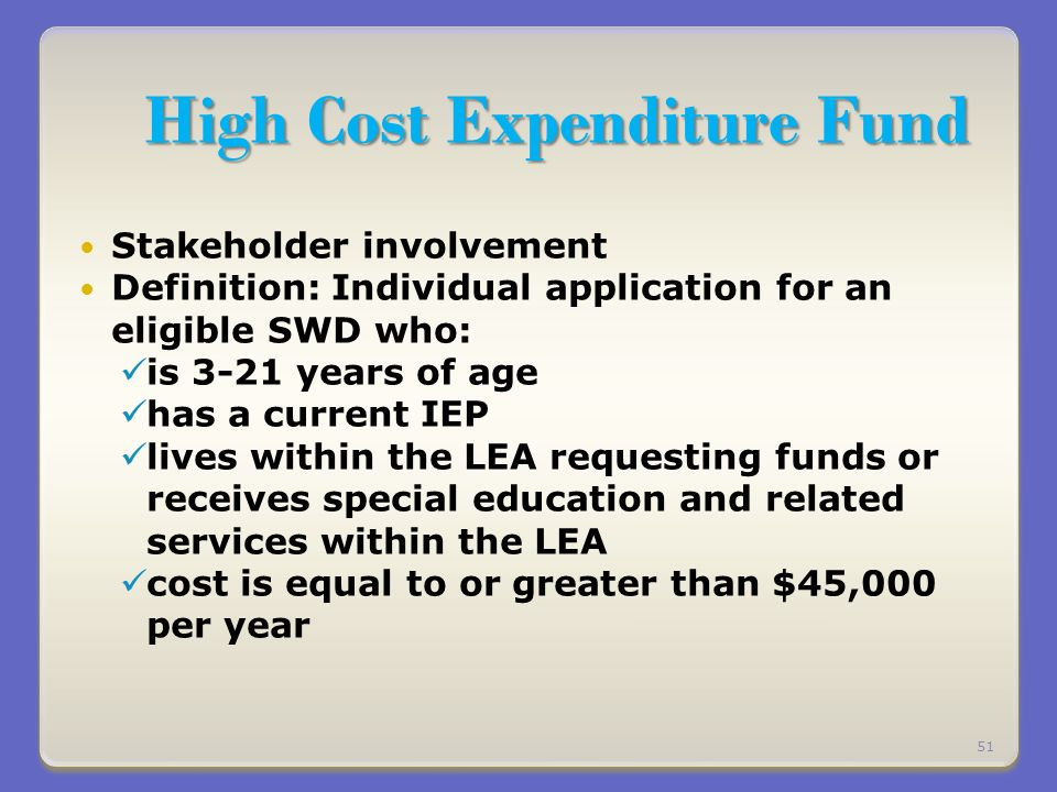 High Cost Expenditure Fund Stakeholder involvement Definition: Individual application for an eligible SWD who: is 3-21 years of age has a current IEP lives within the LEA requesting funds or receives special education and related services within the LEA cost is equal to or greater than $45,000 per year 51