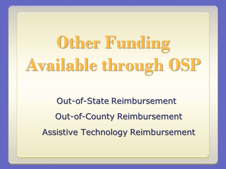 Other Funding Available through OSP Out-of-State Reimbursement Out-of-County Reimbursement Assistive Technology Reimbursement