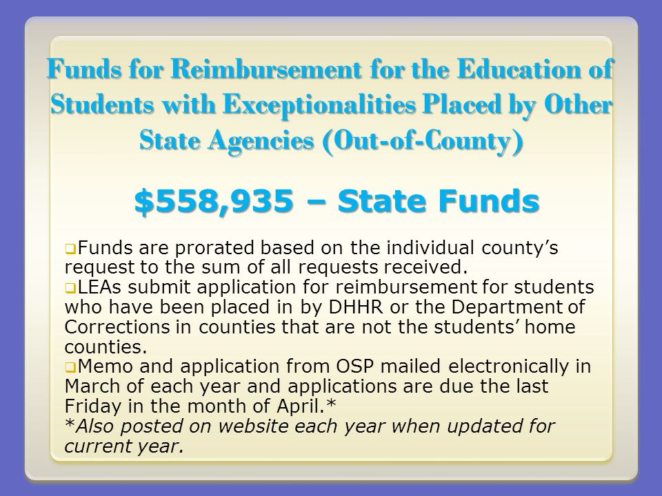 Funds for Reimbursement for the Education of Students with Exceptionalities Placed by Other State Agencies (Out-of-County) $558,935 – State Funds Funds are prorated based on the individual countys request to the sum of all requests received.