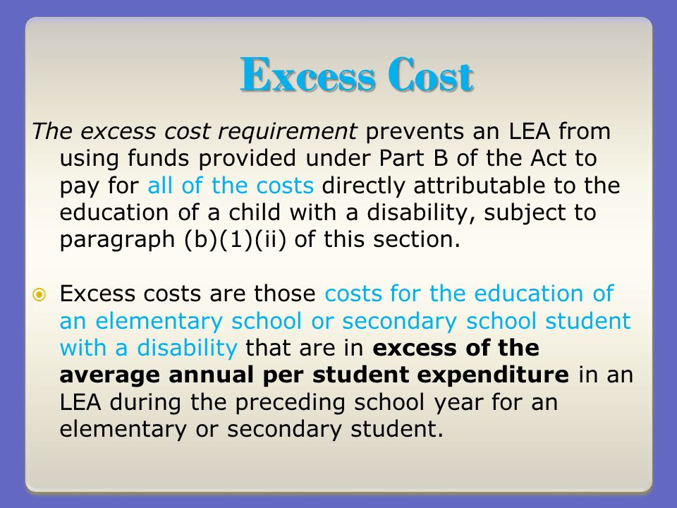 Excess Cost The excess cost requirement prevents an LEA from using funds provided under Part B of the Act to pay for all of the costs directly attributable to the education of a child with a disability, subject to paragraph (b)(1)(ii) of this section.