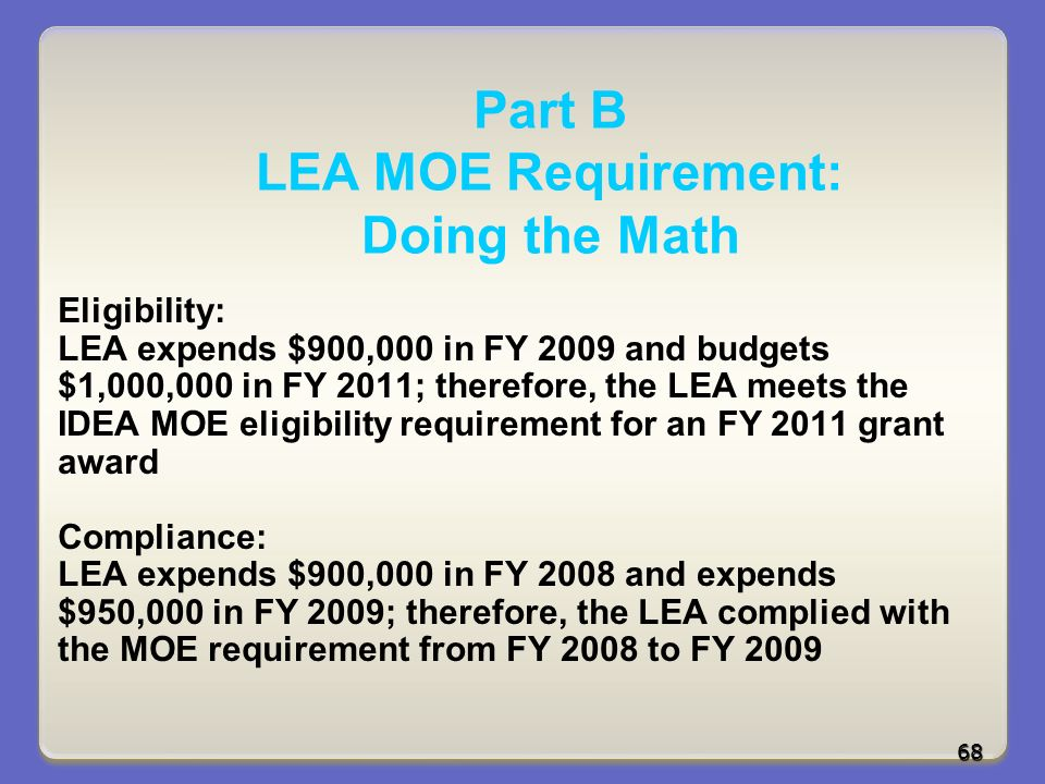 Part B LEA MOE Requirement: Doing the Math Eligibility: LEA expends $900,000 in FY 2009 and budgets $1,000,000 in FY 2011; therefore, the LEA meets the IDEA MOE eligibility requirement for an FY 2011 grant award Compliance: LEA expends $900,000 in FY 2008 and expends $950,000 in FY 2009; therefore, the LEA complied with the MOE requirement from FY 2008 to FY 2009 68