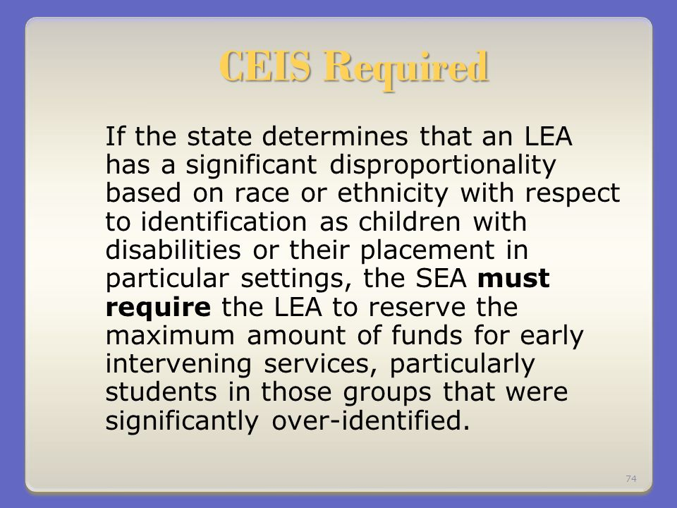 CEIS Required If the state determines that an LEA has a significant disproportionality based on race or ethnicity with respect to identification as children with disabilities or their placement in particular settings, the SEA must require the LEA to reserve the maximum amount of funds for early intervening services, particularly students in those groups that were significantly over-identified.