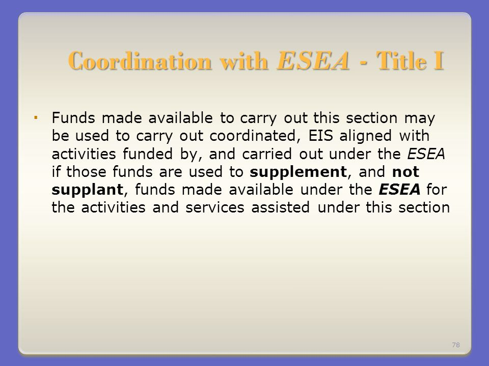 Coordination with ESEA - Title I Funds made available to carry out this section may be used to carry out coordinated, EIS aligned with activities funded by, and carried out under the ESEA if those funds are used to supplement, and not supplant, funds made available under the ESEA for the activities and services assisted under this section 78