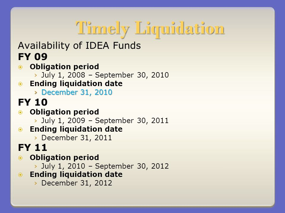 Timely Liquidation Availability of IDEA Funds FY 09 Obligation period July 1, 2008 – September 30, 2010 Ending liquidation date December 31, 2010December 31, 2010 FY 10 Obligation period July 1, 2009 – September 30, 2011 Ending liquidation date December 31, 2011 FY 11 Obligation period July 1, 2010 – September 30, 2012 Ending liquidation date December 31, 2012