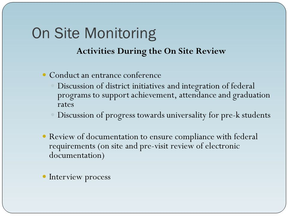 On Site Monitoring Activities During the On Site Review Conduct an entrance conference Discussion of district initiatives and integration of federal programs to support achievement, attendance and graduation rates Discussion of progress towards universality for pre-k students Review of documentation to ensure compliance with federal requirements (on site and pre-visit review of electronic documentation) Interview process