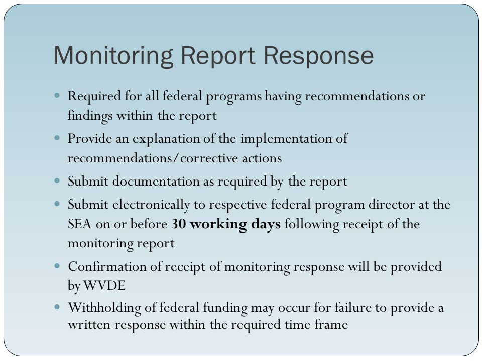 Monitoring Report Response Required for all federal programs having recommendations or findings within the report Provide an explanation of the implementation of recommendations/corrective actions Submit documentation as required by the report Submit electronically to respective federal program director at the SEA on or before 30 working days following receipt of the monitoring report Confirmation of receipt of monitoring response will be provided by WVDE Withholding of federal funding may occur for failure to provide a written response within the required time frame