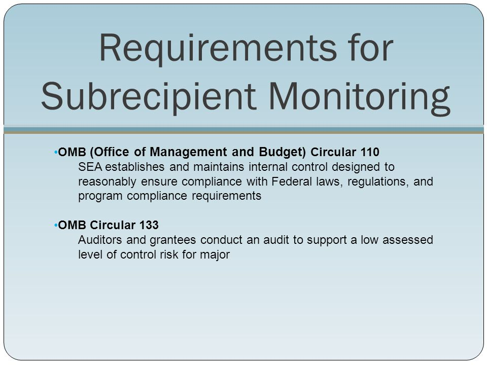 Requirements for Subrecipient Monitoring OMB (Office of Management and Budget) Circular 110 SEA establishes and maintains internal control designed to reasonably ensure compliance with Federal laws, regulations, and program compliance requirements OMB Circular 133 Auditors and grantees conduct an audit to support a low assessed level of control risk for major