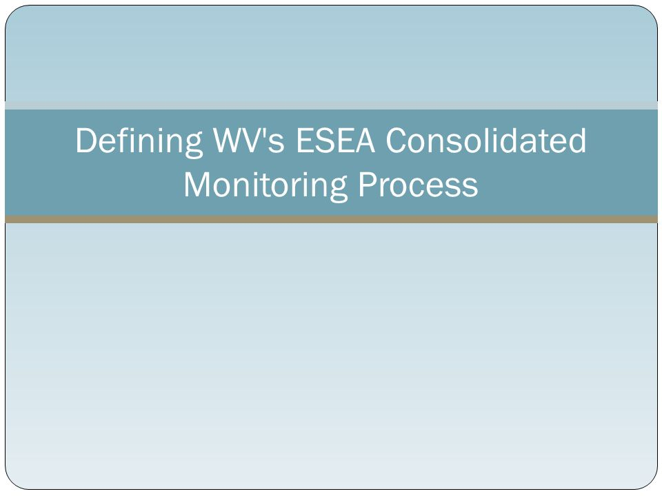 Definition of ESEA Consolidated Monitoring Process of collecting information from grantees Review academic achievement Determine compliance with federal regulations Promote collaborative planning and budgeting across ESEA programs Provide technical assistance for program improvement Enforcement of legal obligations for implementing programs