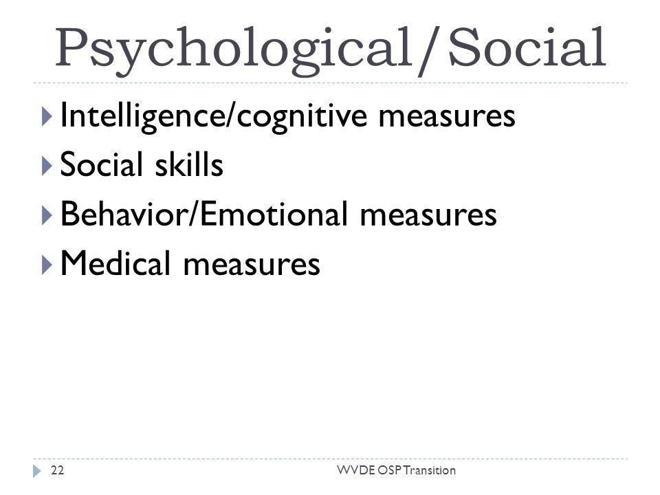 Psychological/Social Intelligence/cognitive measures Social skills Behavior/Emotional measures Medical measures 22WVDE OSP Transition
