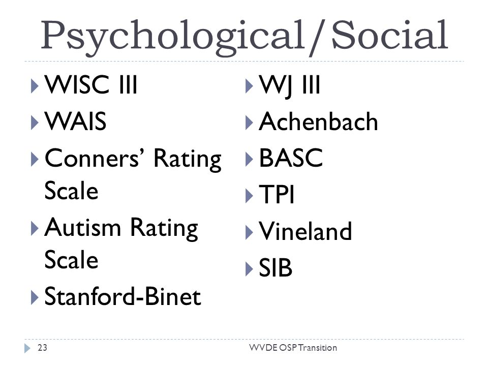Psychological/Social WISC III WAIS Conners Rating Scale Autism Rating Scale Stanford-Binet WJ III Achenbach BASC TPI Vineland SIB 23WVDE OSP Transition