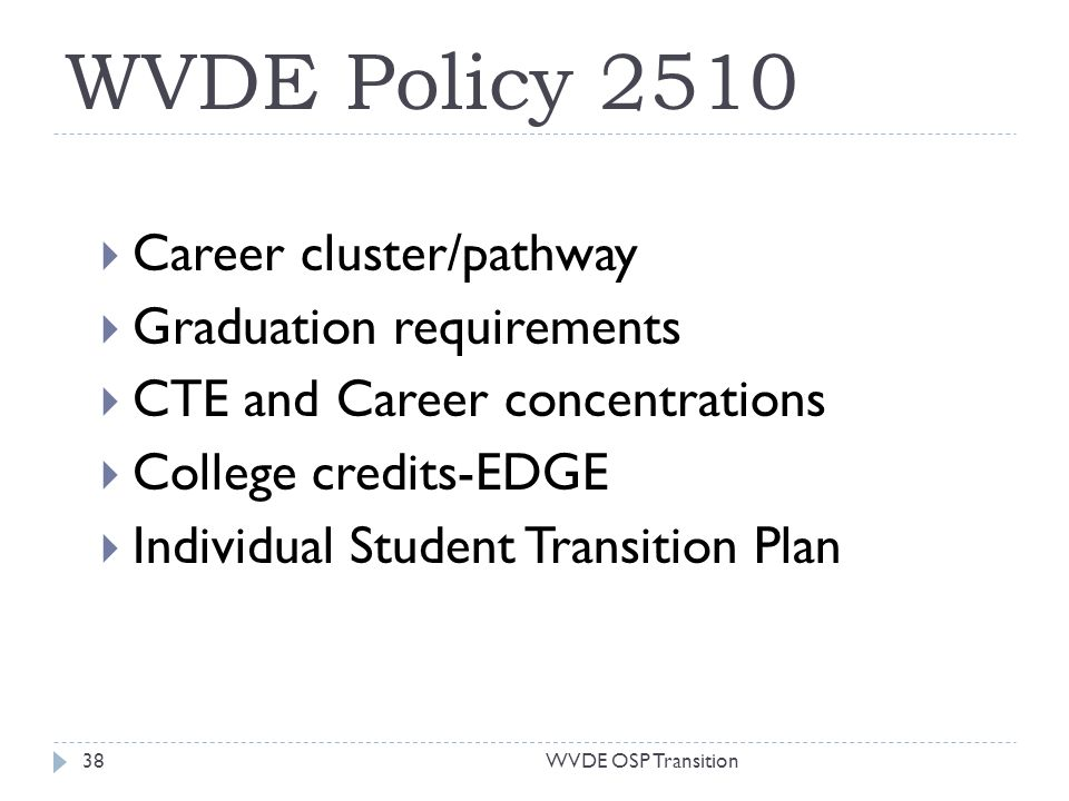 WVDE Policy 2510 Career cluster/pathway Graduation requirements CTE and Career concentrations College credits-EDGE Individual Student Transition Plan 38WVDE OSP Transition