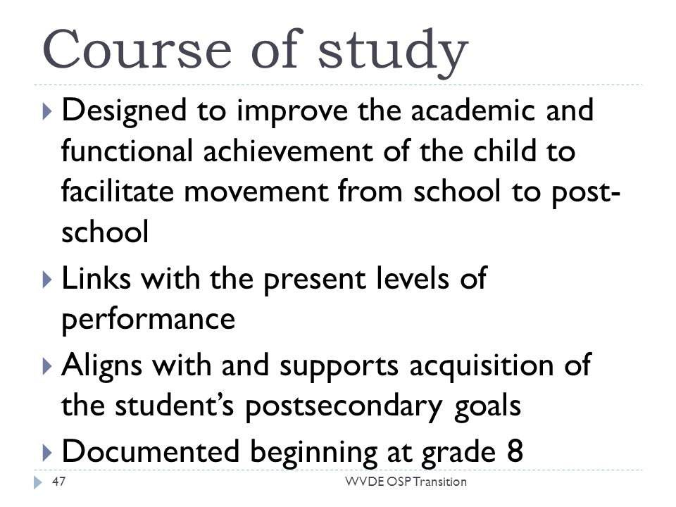 Course of study Designed to improve the academic and functional achievement of the child to facilitate movement from school to post- school Links with the present levels of performance Aligns with and supports acquisition of the students postsecondary goals Documented beginning at grade 8 47WVDE OSP Transition