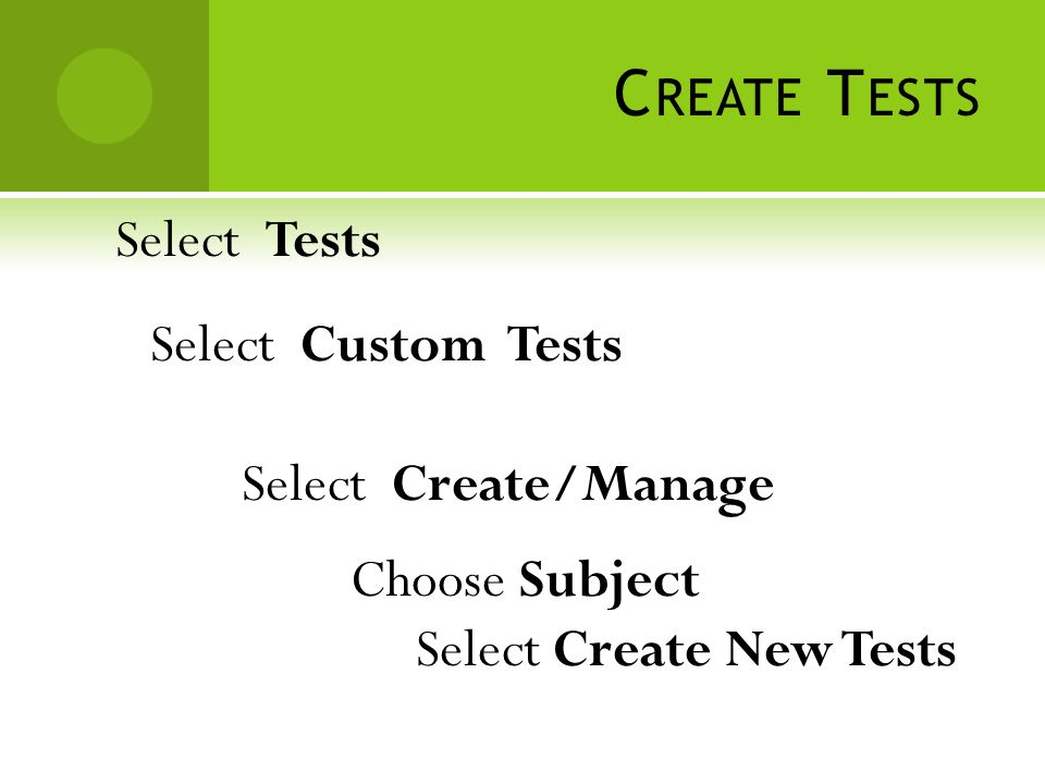C REATE T ESTS Select Tests Select Custom Tests Select Create/Manage Choose Subject Select Create New Tests