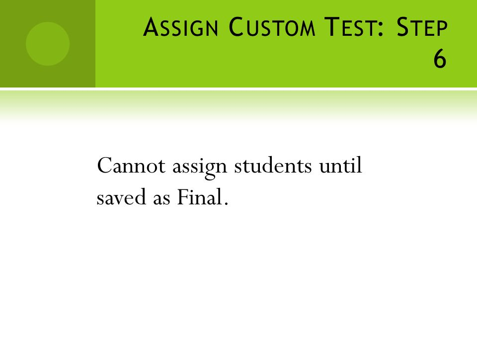 A SSIGN C USTOM T EST : S TEP 6 Cannot assign students until saved as Final.