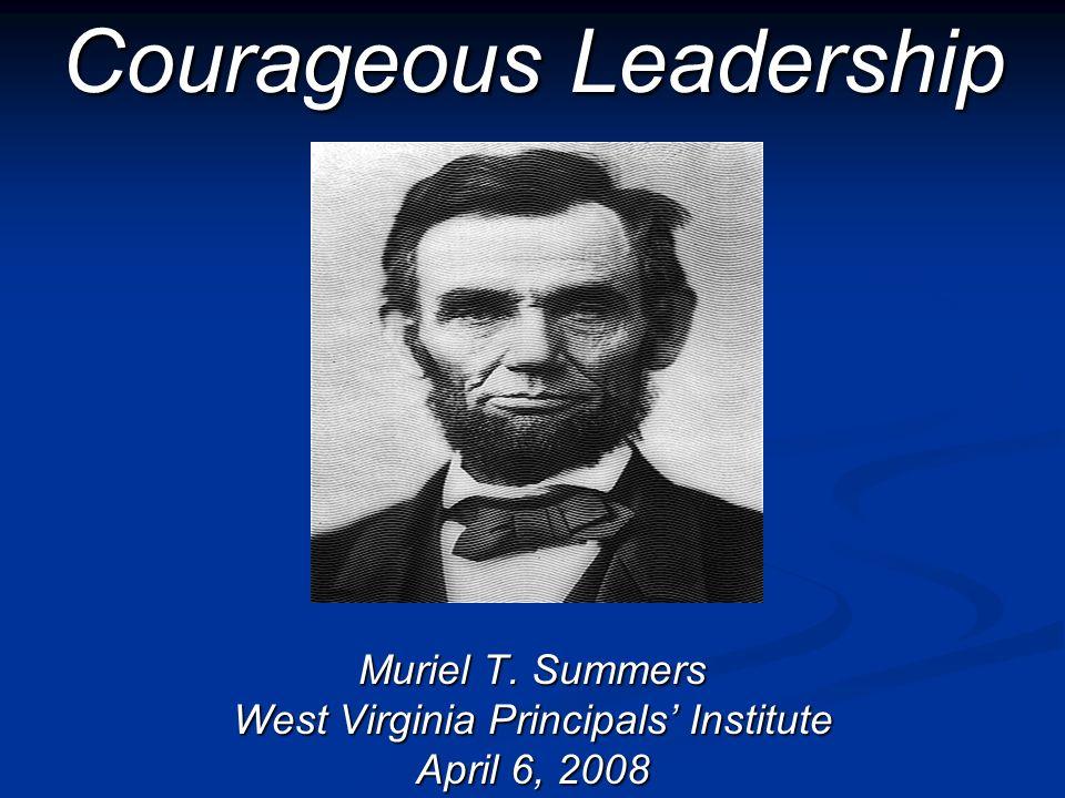 Courageous Leadership Muriel T. Summers West Virginia Principals Institute April 6, 2008