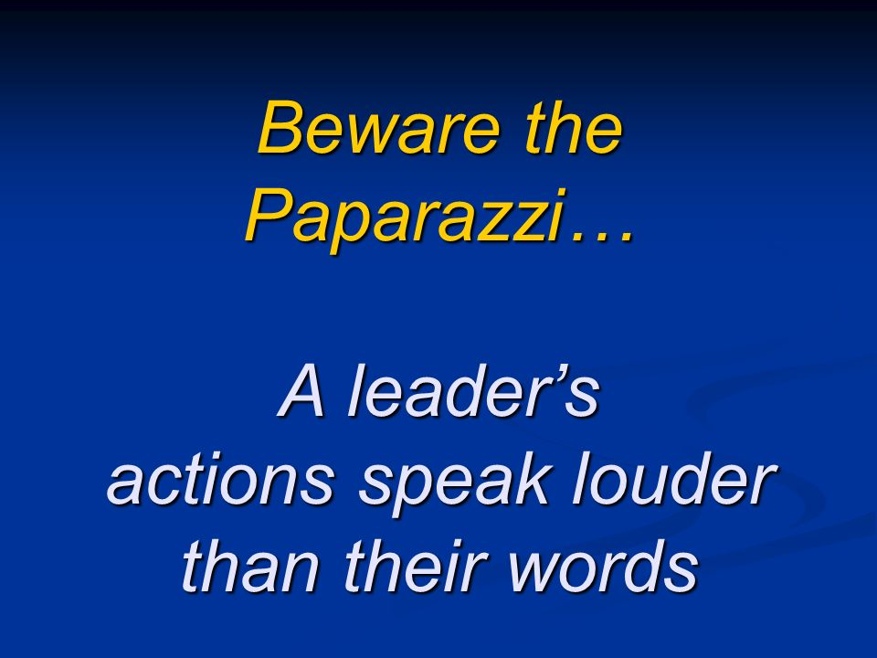 Beware the Paparazzi… A leaders actions speak louder than their words