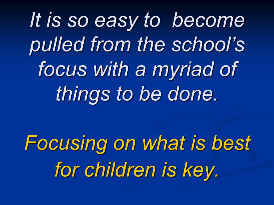 It is so easy to become pulled from the schools focus with a myriad of things to be done. Focusing on what is best for children is key.