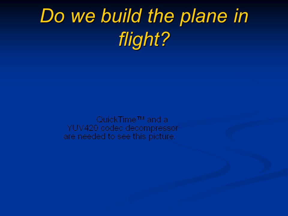 Do we build the plane in flight?
