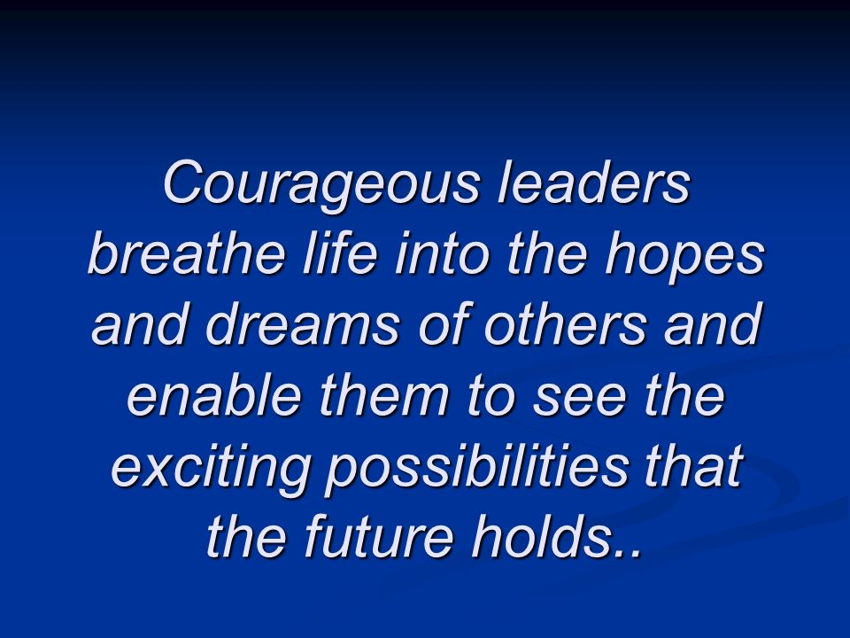 Courageous leaders breathe life into the hopes and dreams of others and enable them to see the exciting possibilities that the future holds..