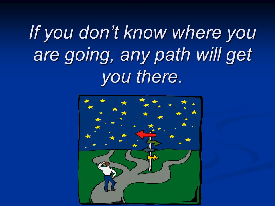 If you dont know where you are going, any path will get you there.