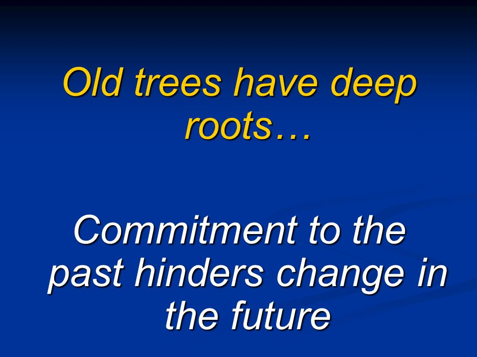 Old trees have deep roots… Commitment to the past hinders change in the future
