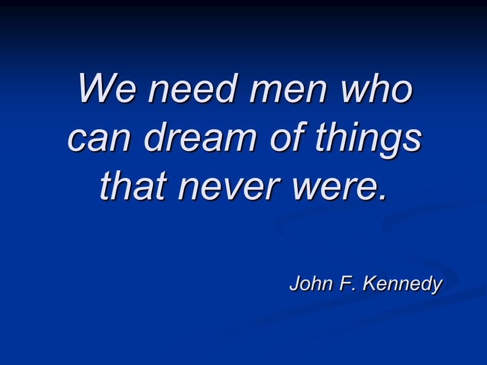 We need men who can dream of things that never were. John F. Kennedy