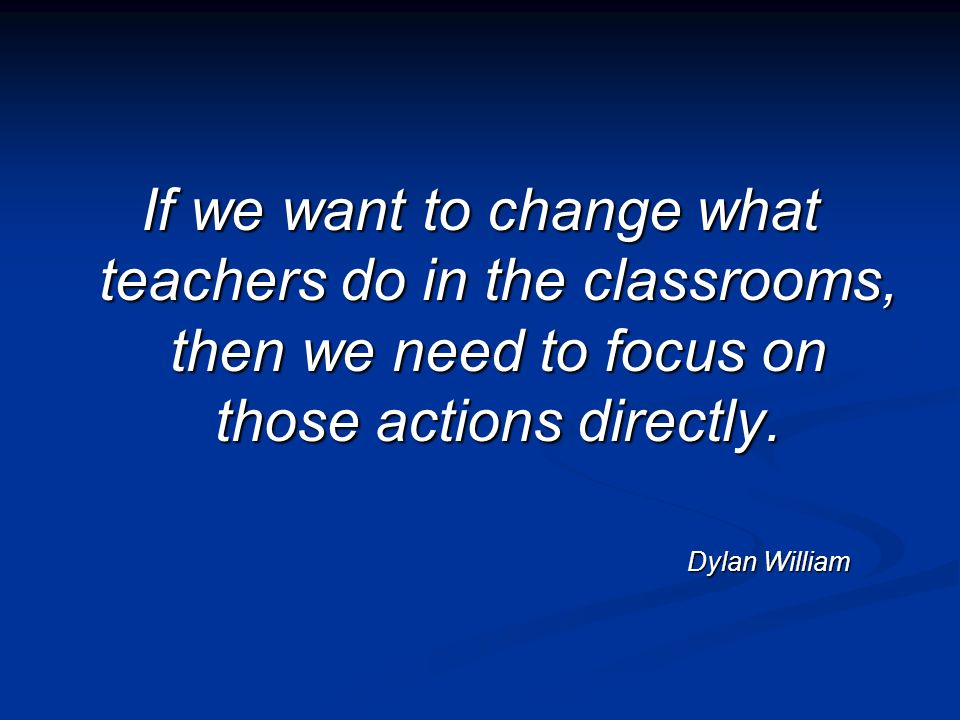 If we want to change what teachers do in the classrooms, then we need to focus on those actions directly. Dylan William