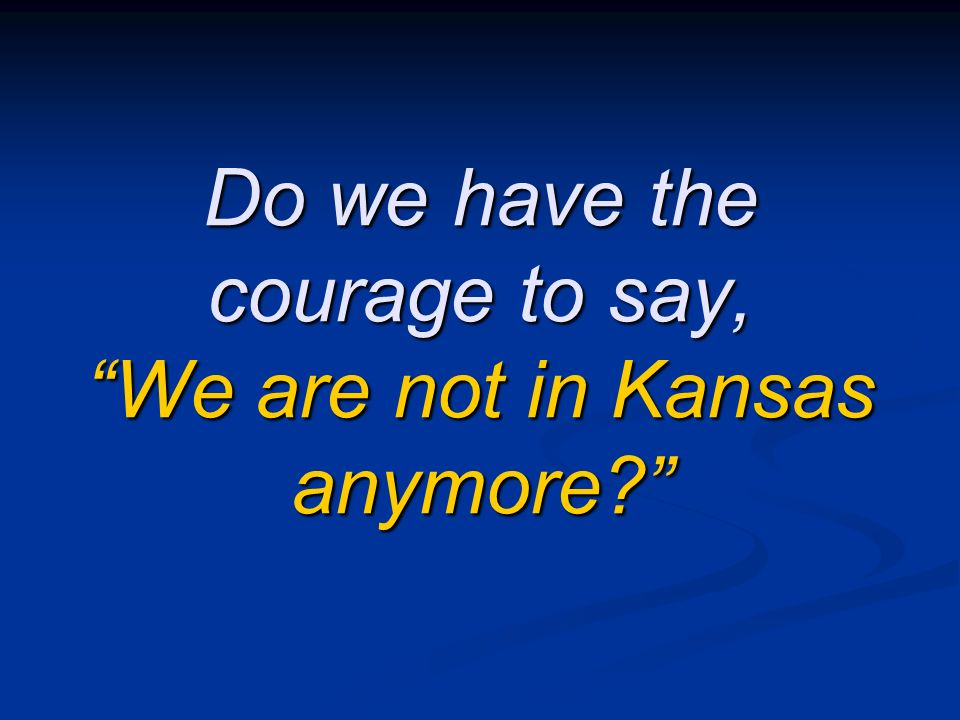 Do we have the courage to say, We are not in Kansas anymore?