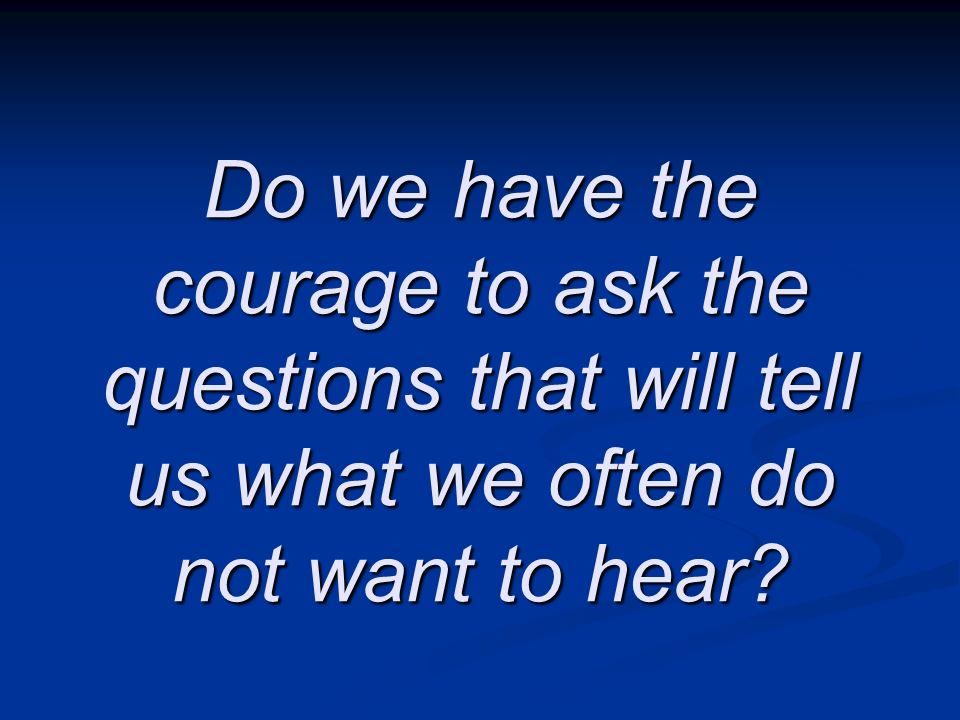Do we have the courage to ask the questions that will tell us what we often do not want to hear?