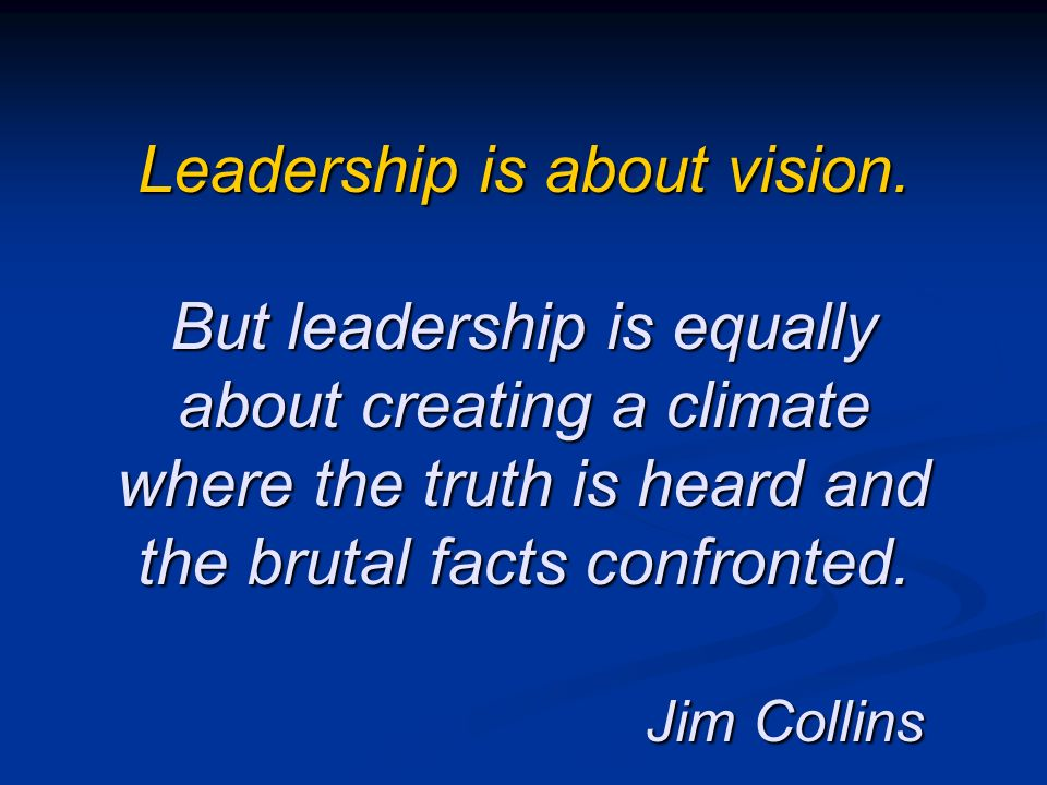 Leadership is about vision. But leadership is equally about creating a climate where the truth is heard and the brutal facts confronted. Jim Collins