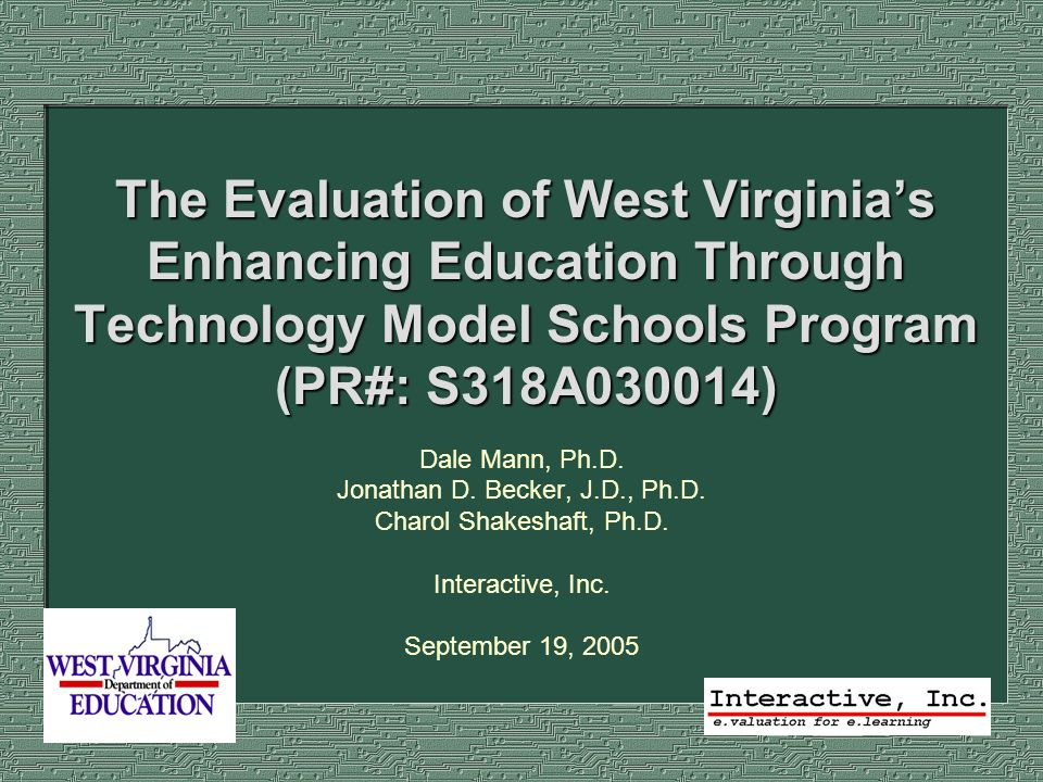 The Evaluation of West Virginias Enhancing Education Through Technology Model Schools Program (PR#: S318A030014) Dale Mann, Ph.D. Jonathan D. Becker,