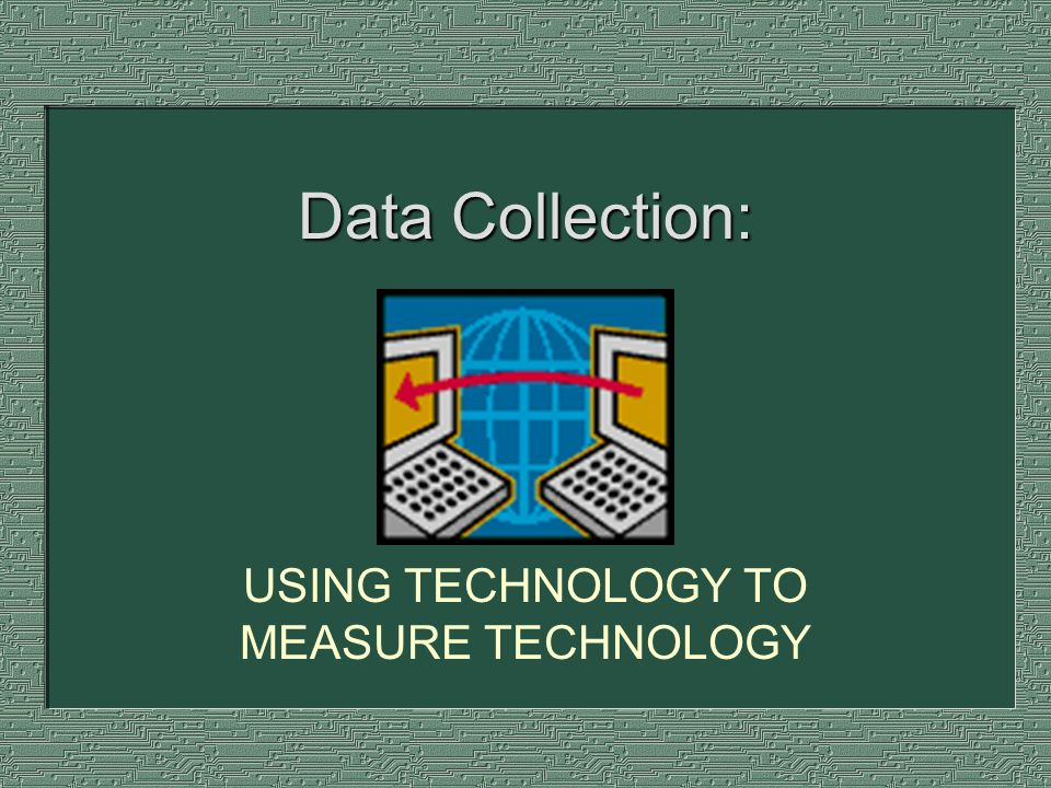 Data Collection: USING TECHNOLOGY TO MEASURE TECHNOLOGY