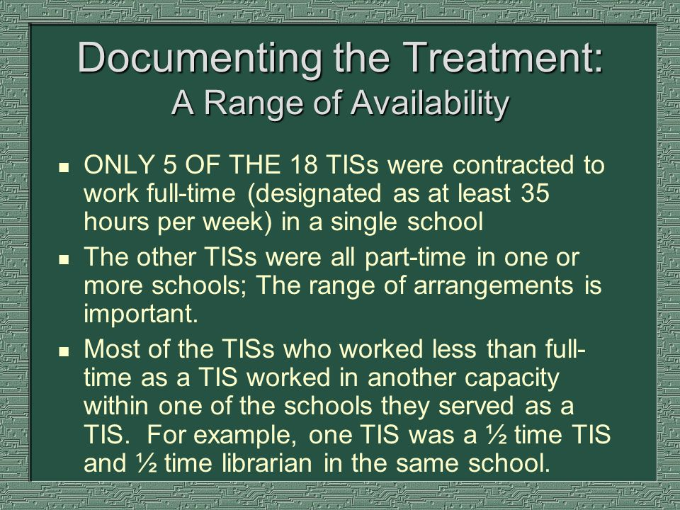 Documenting the Treatment: A Range of Availability n ONLY 5 OF THE 18 TISs were contracted to work full-time (designated as at least 35 hours per week