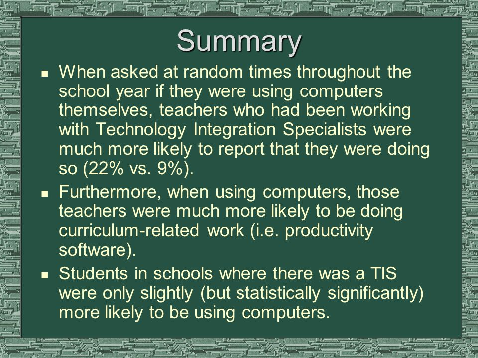 Summary n When asked at random times throughout the school year if they were using computers themselves, teachers who had been working with Technology