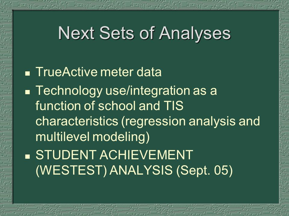 Next Sets of Analyses n TrueActive meter data n Technology use/integration as a function of school and TIS characteristics (regression analysis and mu