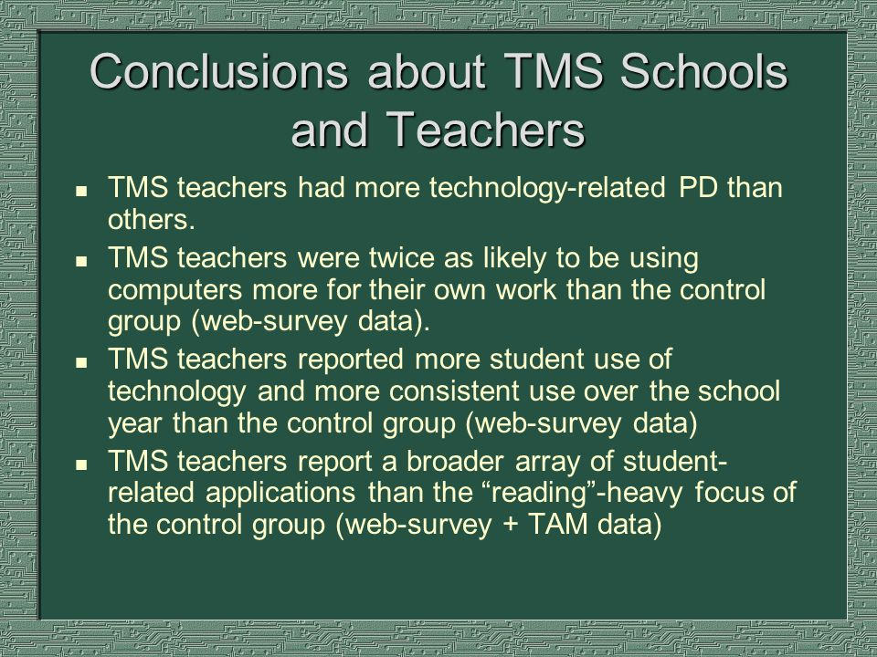 Conclusions about TMS Schools and Teachers n TMS teachers had more technology-related PD than others. n TMS teachers were twice as likely to be using