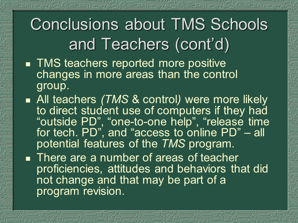 Conclusions about TMS Schools and Teachers (contd) n TMS teachers reported more positive changes in more areas than the control group. n All teachers