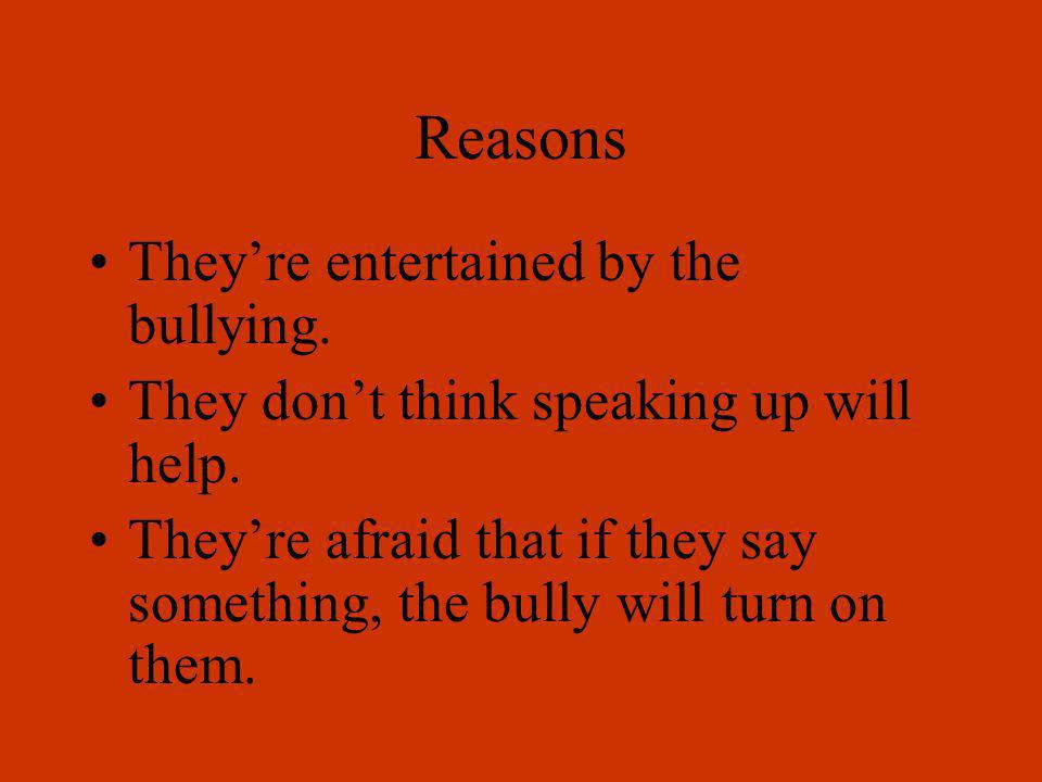 Reasons The bully is someone others look up to and want to hang out with. They want to side with the bully because to do that makes them feel strong.